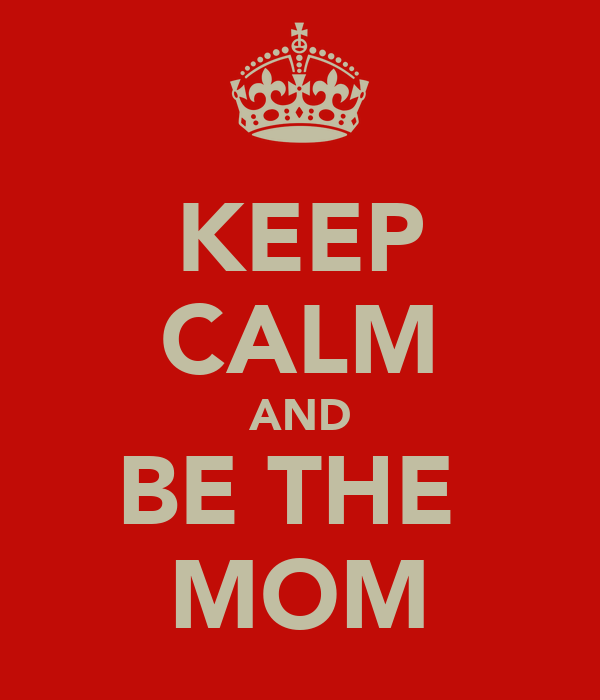 KEEP CALM AND BE THE  MOM