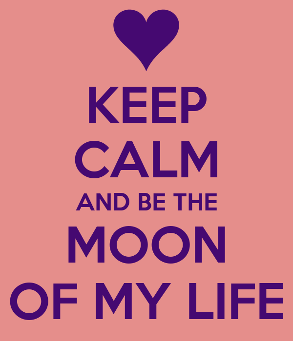 KEEP CALM AND BE THE MOON OF MY LIFE