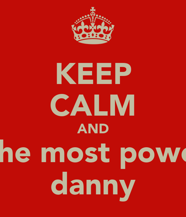 KEEP CALM AND be the most powerful danny