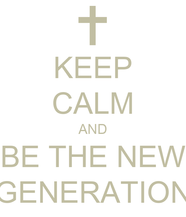 KEEP CALM AND BE THE NEW GENERATION