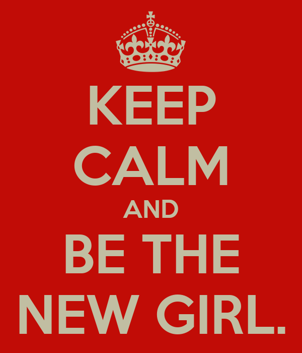 KEEP CALM AND BE THE NEW GIRL.