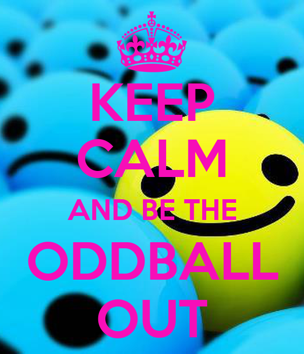 KEEP CALM AND BE THE ODDBALL OUT