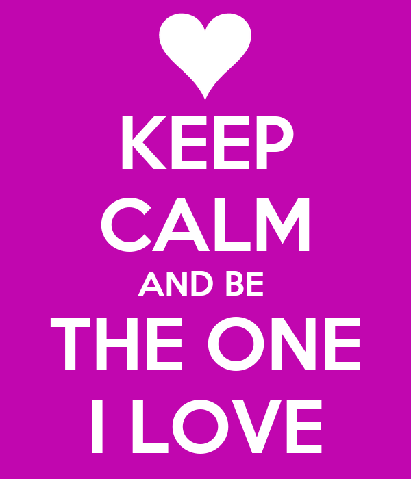 KEEP CALM AND BE  THE ONE I LOVE