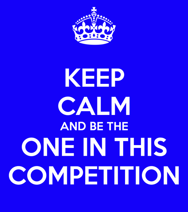 KEEP CALM AND BE THE ONE IN THIS COMPETITION