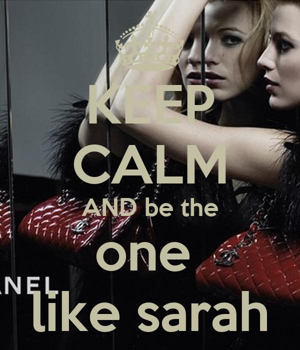 KEEP CALM AND be the one  like sarah