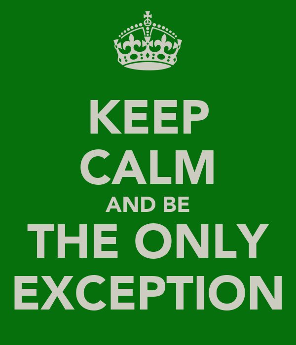 KEEP CALM AND BE THE ONLY EXCEPTION