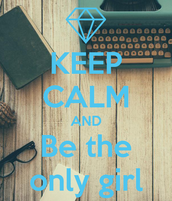 KEEP CALM AND Be the only girl