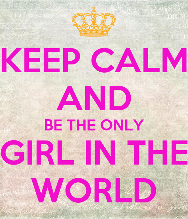 KEEP CALM AND BE THE ONLY GIRL IN THE WORLD