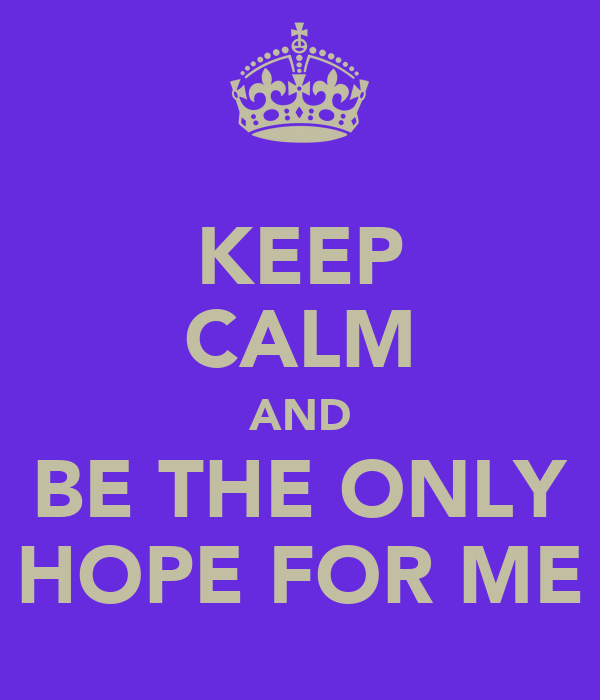 KEEP CALM AND BE THE ONLY HOPE FOR ME