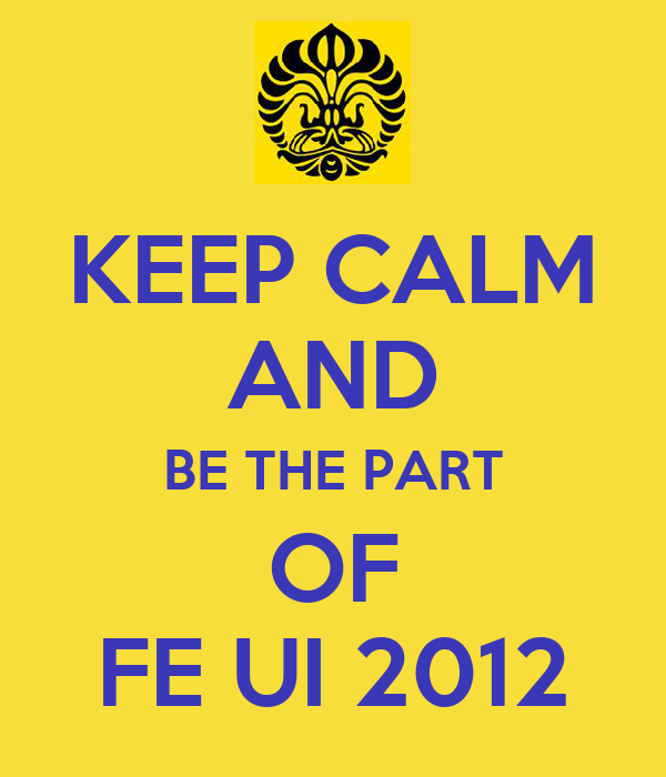 KEEP CALM AND BE THE PART OF FE UI 2012