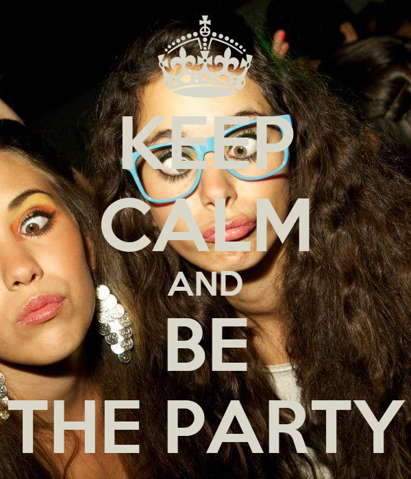 KEEP CALM AND BE THE PARTY