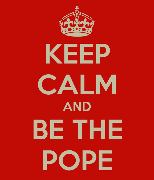 KEEP CALM AND BE THE POPE