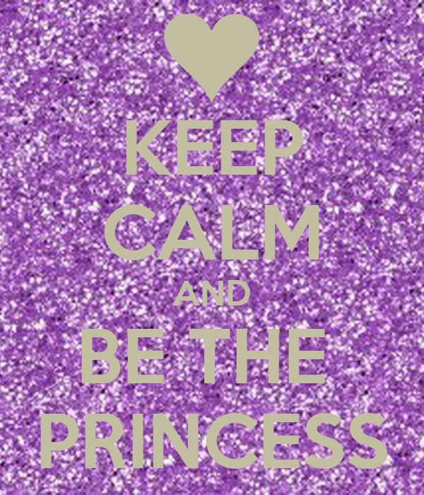 KEEP CALM AND BE THE  PRINCESS