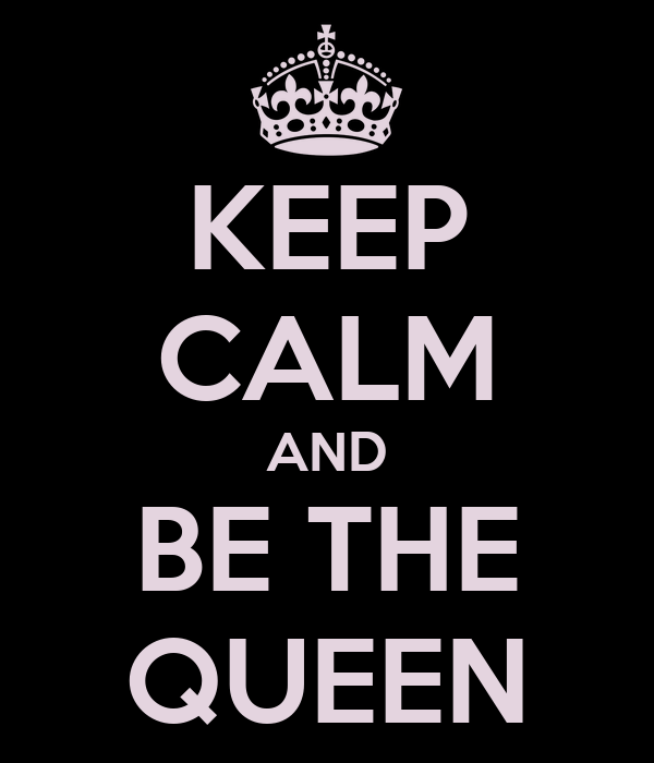KEEP CALM AND BE THE QUEEN