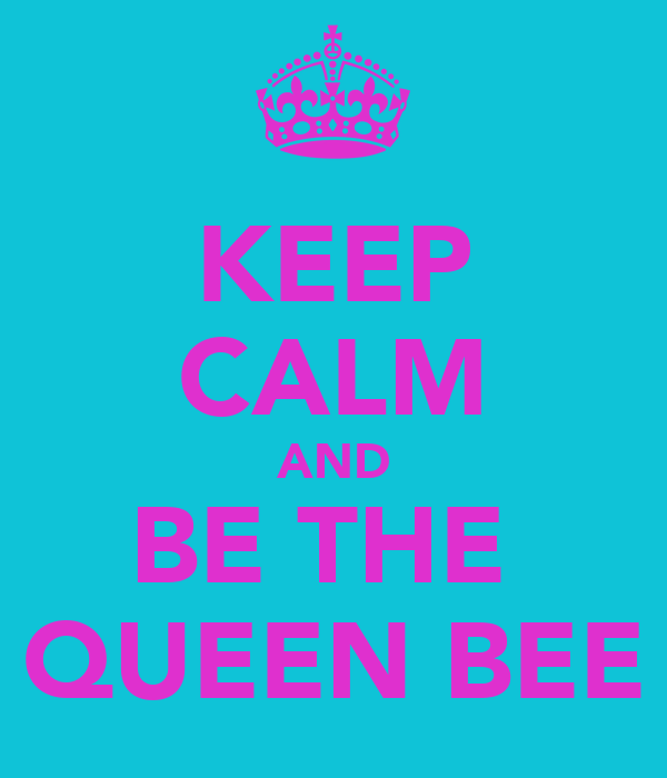 KEEP CALM AND BE THE  QUEEN BEE