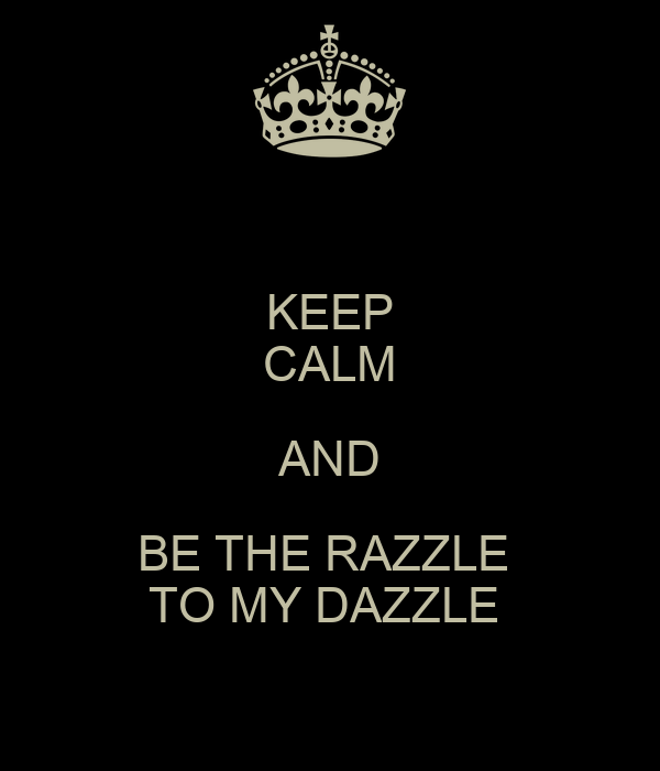 KEEP CALM AND BE THE RAZZLE  TO MY DAZZLE