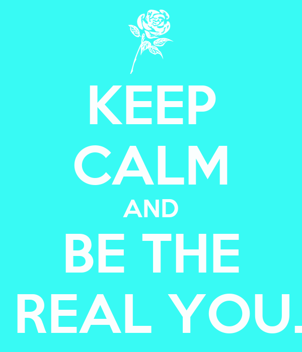 KEEP CALM AND BE THE  REAL YOU.
