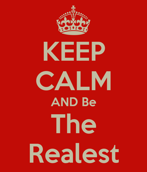 KEEP CALM AND Be The Realest