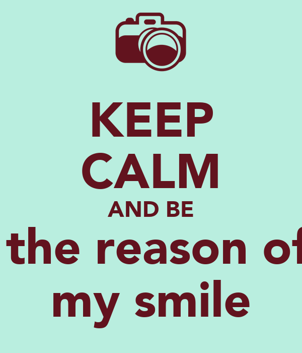 KEEP CALM AND BE  the reason of my smile