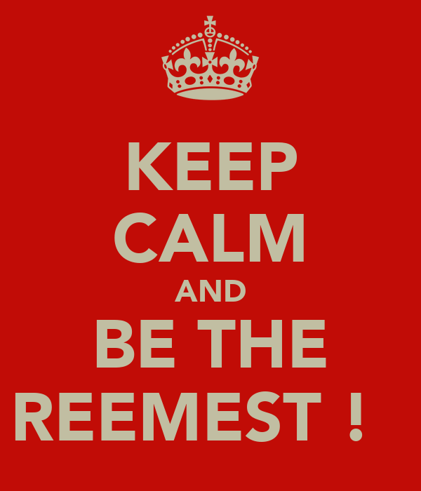 KEEP CALM AND BE THE REEMEST ! 