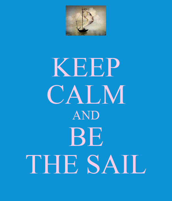 KEEP CALM AND BE THE SAIL