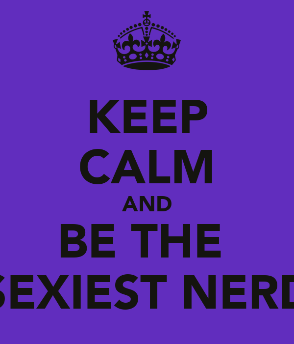KEEP CALM AND BE THE  SEXIEST NERD
