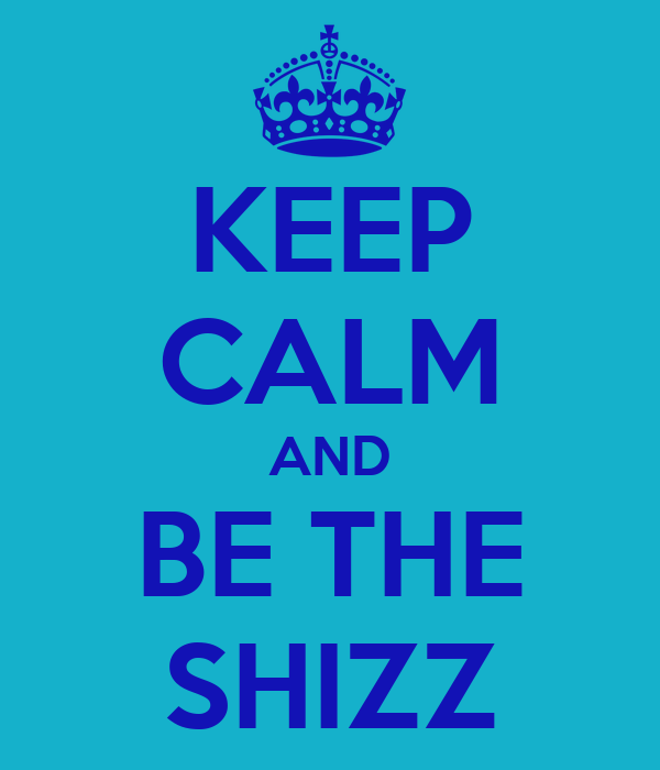 KEEP CALM AND BE THE SHIZZ