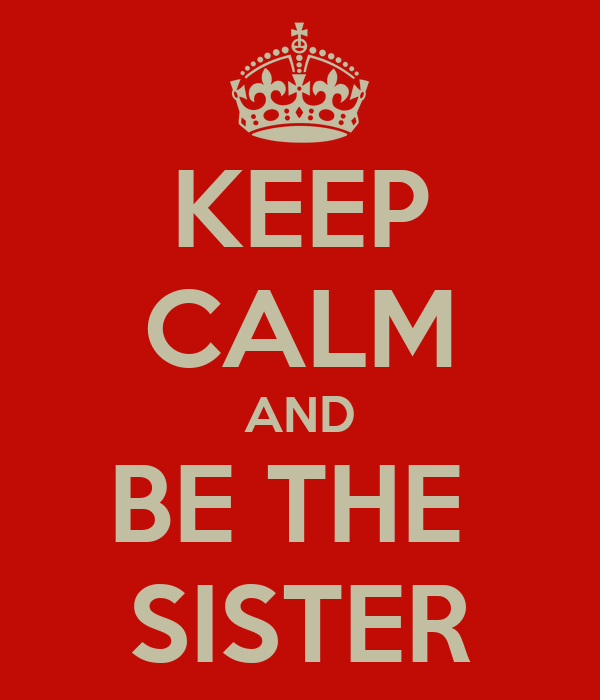 KEEP CALM AND BE THE  SISTER