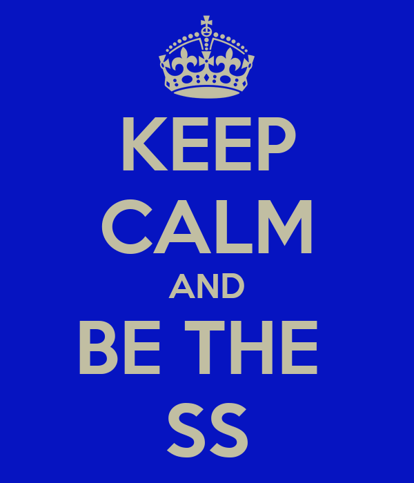 KEEP CALM AND BE THE  SS