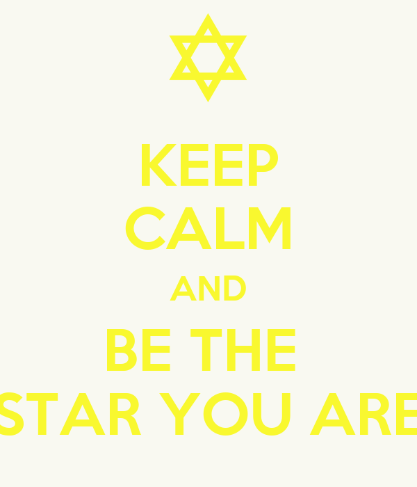 KEEP CALM AND BE THE  STAR YOU ARE