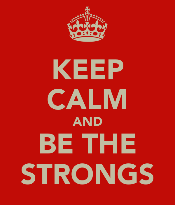 KEEP CALM AND BE THE STRONGS