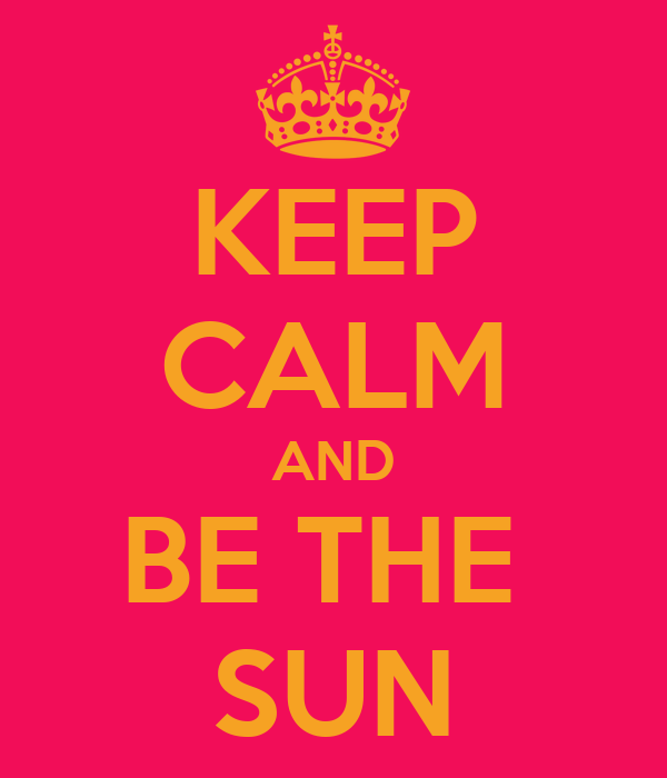 KEEP CALM AND BE THE  SUN