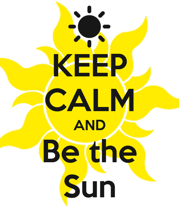 KEEP CALM AND Be the Sun