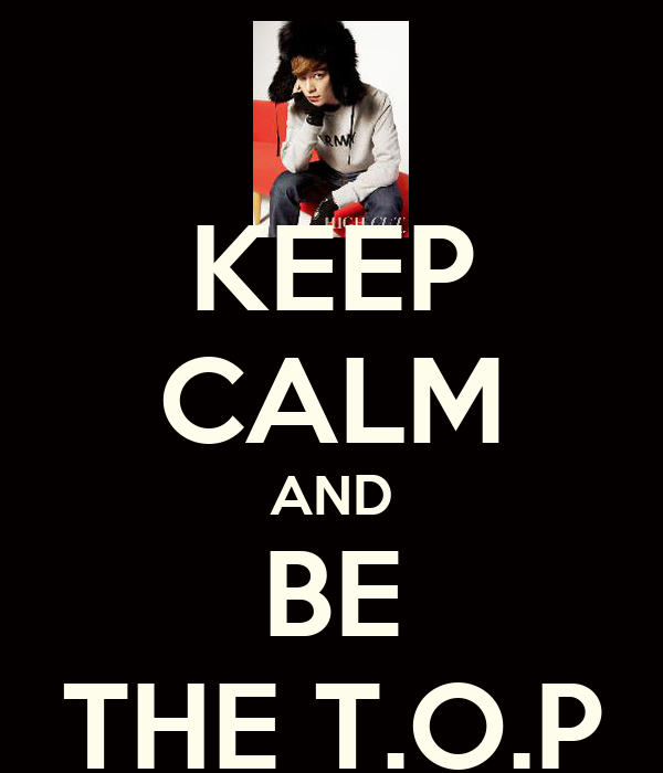 KEEP CALM AND BE THE T.O.P