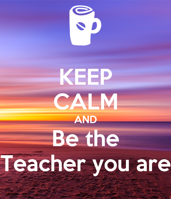 KEEP CALM AND Be the Teacher you are