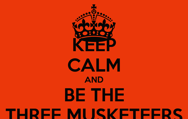 KEEP CALM AND  BE THE  THREE MUSKETEERS