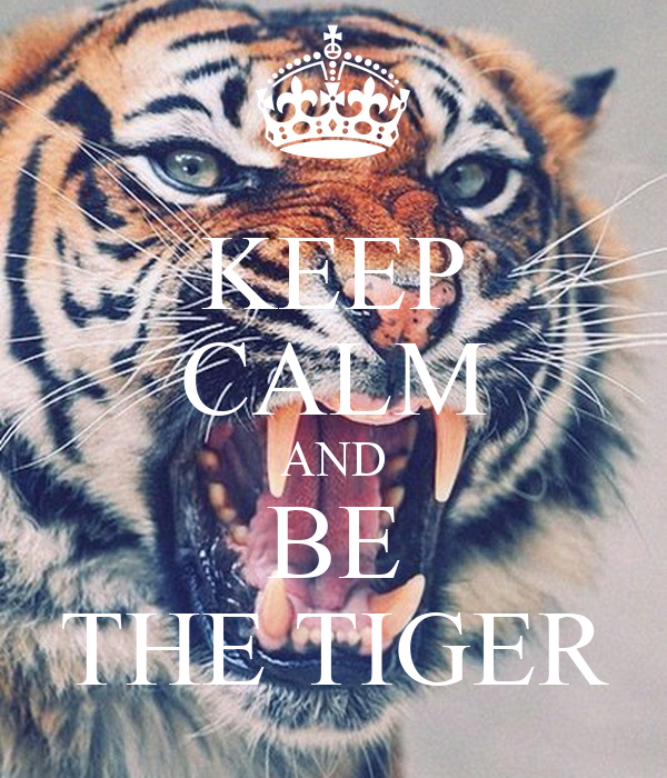 KEEP CALM AND BE THE TIGER