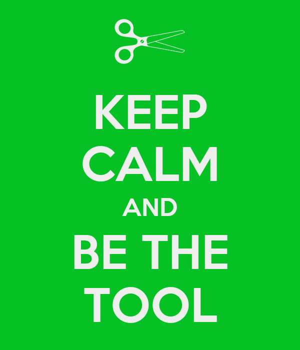 KEEP CALM AND BE THE TOOL