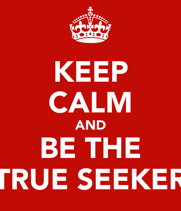 KEEP CALM AND BE THE TRUE SEEKER