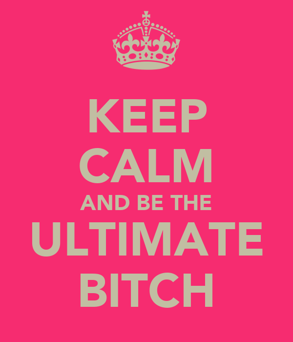 KEEP CALM AND BE THE ULTIMATE BITCH