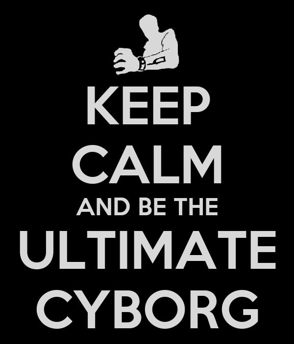 KEEP CALM AND BE THE ULTIMATE CYBORG