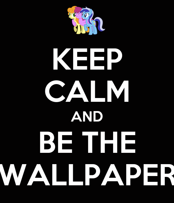 KEEP CALM AND BE THE WALLPAPER