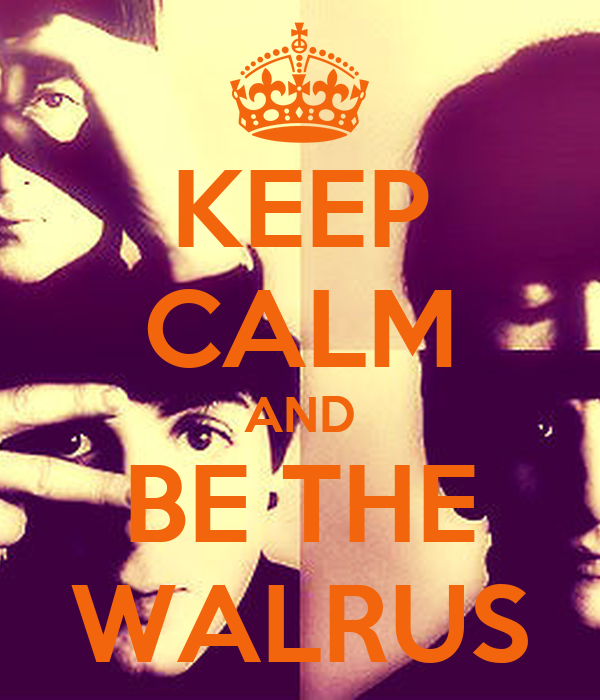 KEEP CALM AND BE THE WALRUS