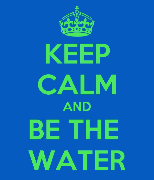 KEEP CALM AND BE THE  WATER