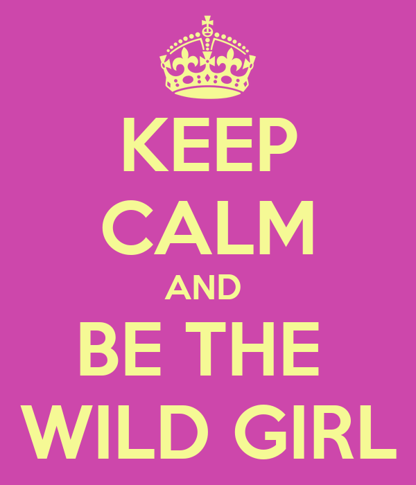 KEEP CALM AND  BE THE  WILD GIRL