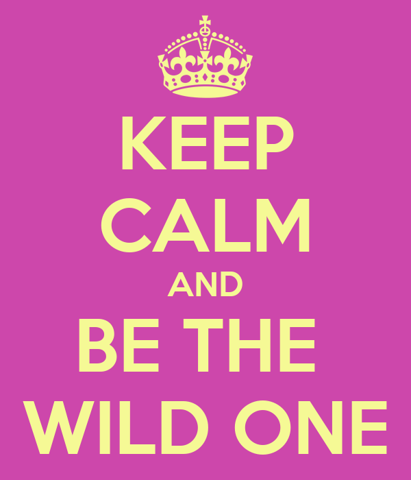 KEEP CALM AND BE THE  WILD ONE
