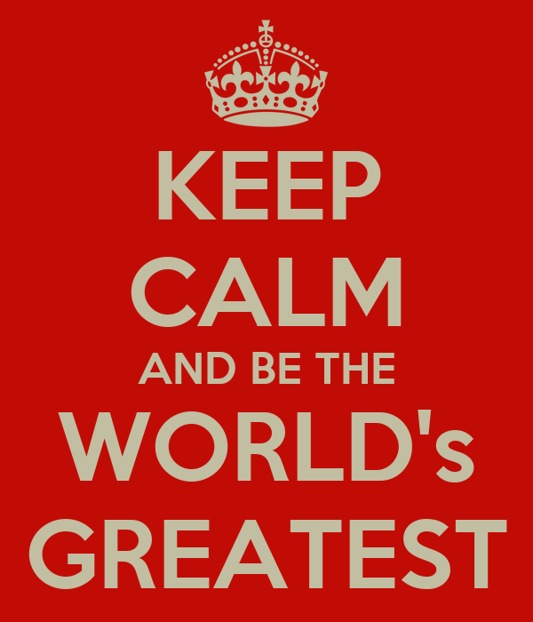 KEEP CALM AND BE THE WORLD's GREATEST