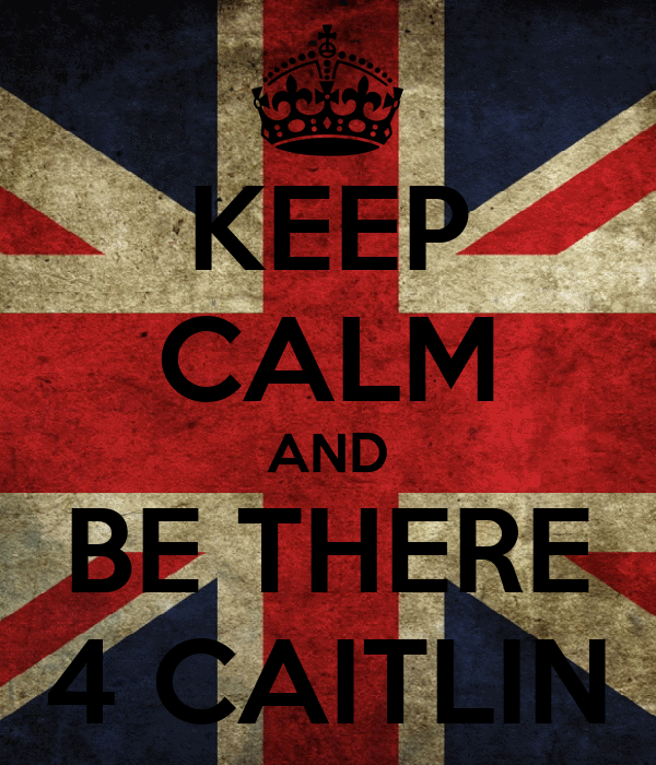 KEEP CALM AND BE THERE 4 CAITLIN