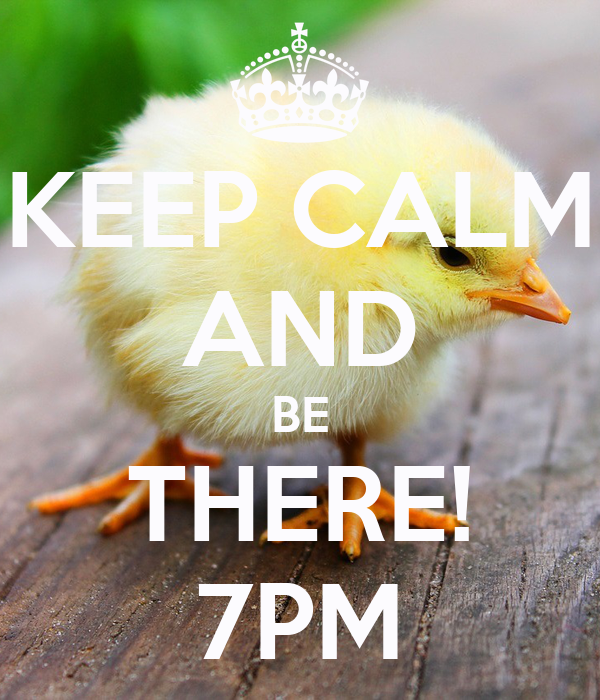 KEEP CALM AND BE THERE! 7PM