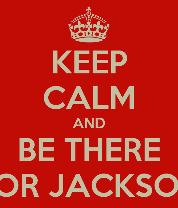 KEEP CALM AND BE THERE FOR JACKSON